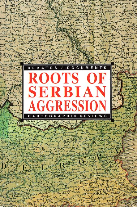 ROOTS OF SERBIAN AGRESSION  DEBATES / DOCUMENTS / CARTOGRAPHIC REVIEWS